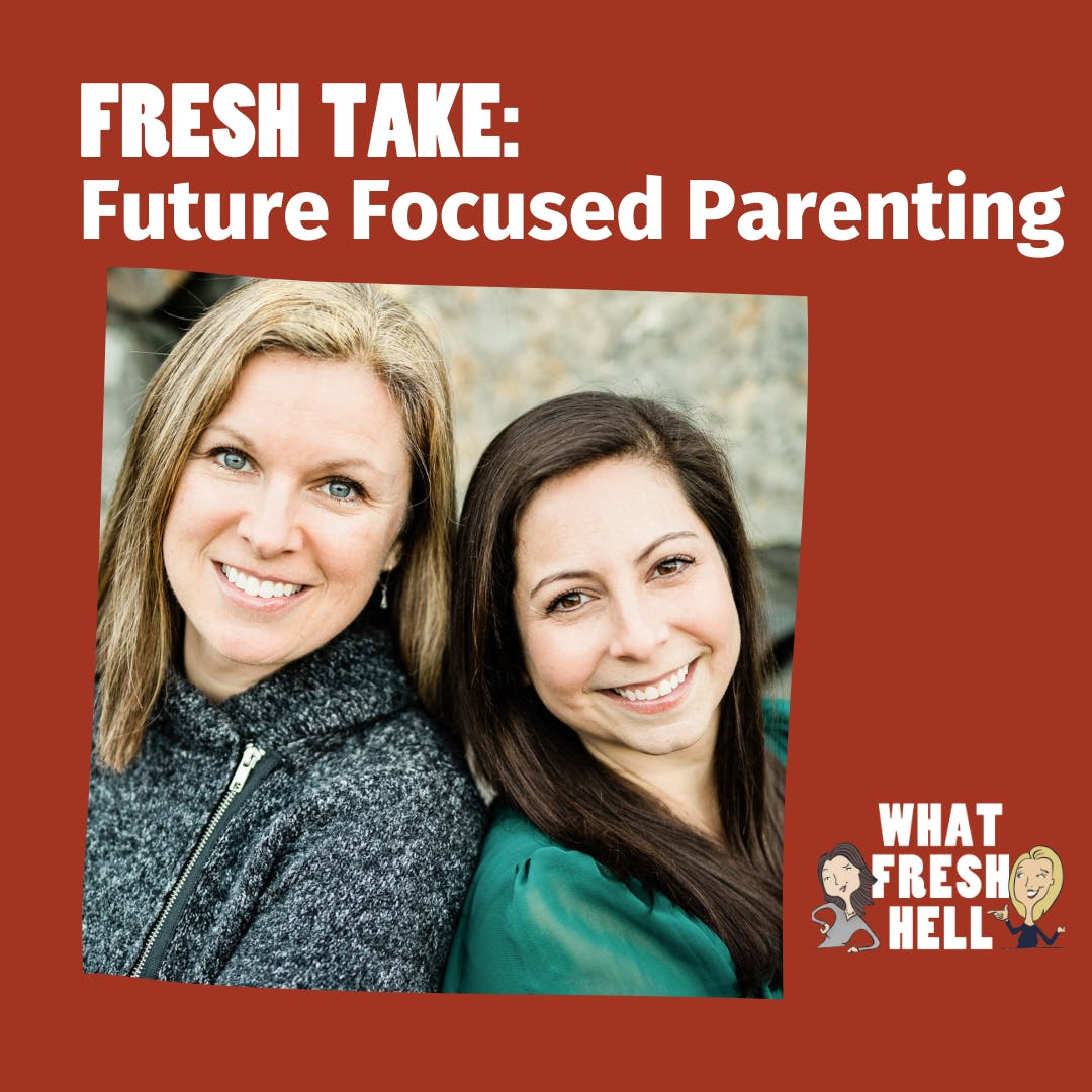 Fresh Take: Future Focused Parenting With Kira Dorrian and Deana Thayer