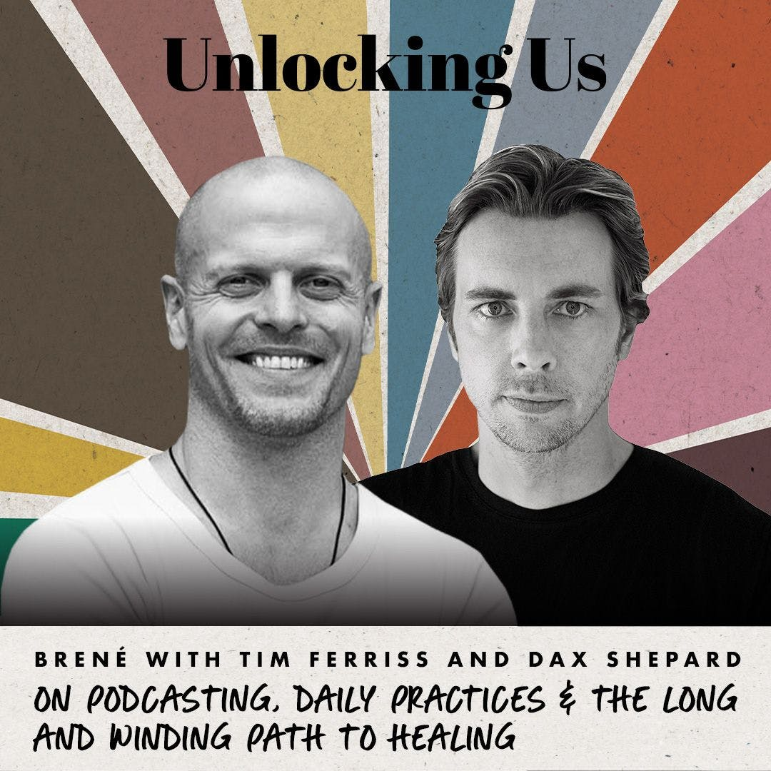 Brené with Tim Ferriss and Dax Shepard on Podcasting, Daily Practices, and the Long and Winding Path to Healing