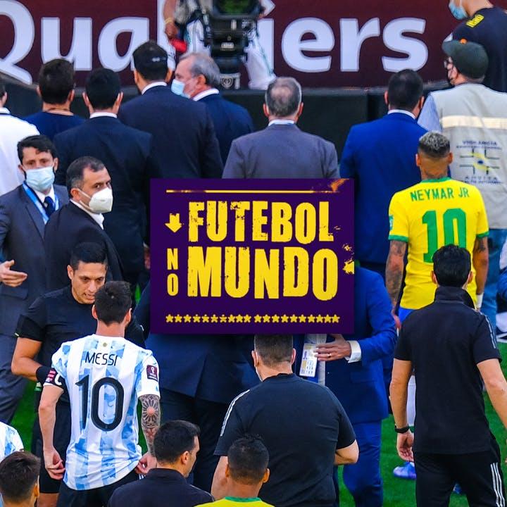 Futebol no Mundo #35: Bastidores de toda confusão em Brasil x Argentina
