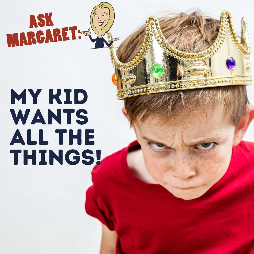 Ask Margaret - My Kid Wants All the Things